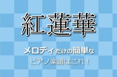 『紅蓮華/ぐれんげ』片手で弾けるメロディの楽譜まとめ!コード付き